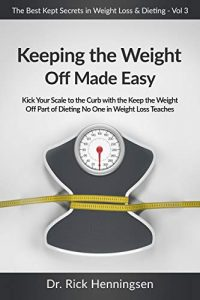 Keeping the Weight Off Made Easy: Kick Your Scale to the Curb with the Keep the Weight Off Part of Dieting No One in Weight Loss Teaches (The Best Kept Secret in Weight Loss & Dieting Series Book 3)