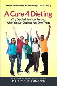 A Cure 4 Dieting: The Keys to Owning the Results of Your Weight Loss Efforts... Instead of Renting Them!