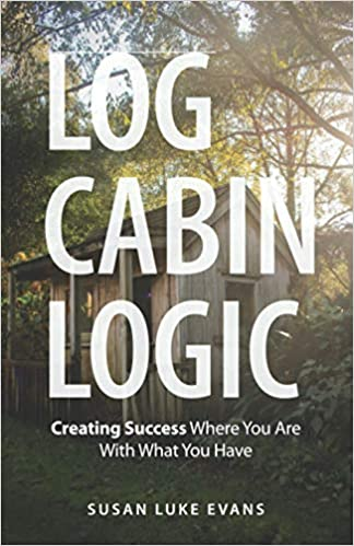 Log Cabin Logic: Creating Success Where You Are With What You Have