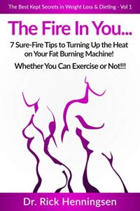The Fire In You...: 7 Sure-Fire Tips to Turning Up the Heat on Your Fat Burning Machine! (The Best Kept Secrets in Weight Loss & Dieting: Volume Book 1)